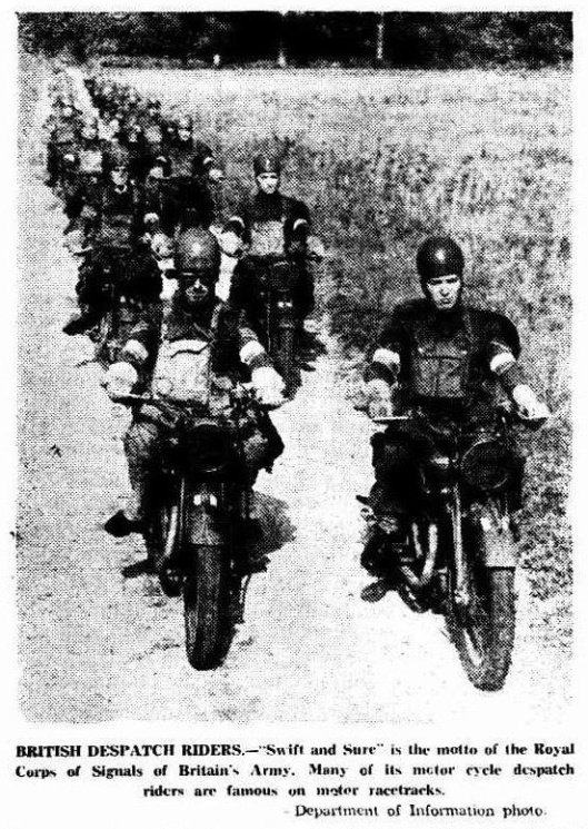 "Image scanned photo from article 'the Recorder' 21 June 1941 BRITISH DESPATCH RIDERS.—""Swift and Sure"" is the motto of the Royal Corps of Signals'of Britain's Army. Many of its motor cycle despatch riders are famous on motor racetracks. - (Department of Information photo)."